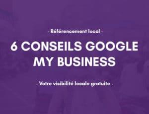 6 Conseils sur Google My Business pour votre référencement naturel